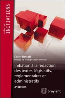 Initiation à la rédaction des textes législatifs, réglementaires et administratifs-Didier Batselé , Philippe Quertainmont
