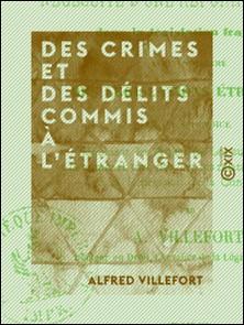 Des crimes et des délits commis à l'étranger - Et de la nécessité d'une réforme à ce sujet dans la législation française, avec un résumé des législations étrangères-Alfred Villefort