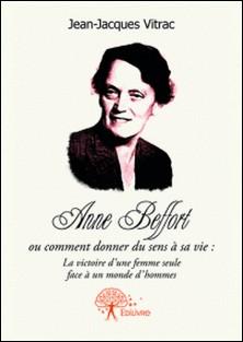 Anne Beffort ou comment donner du sens a sa vie : la victoire d'une femme seule face a un monde d'hommes.-Jean-Jacques Vitrac