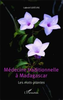 Médecine traditionnelle à Madagascar - Les mots-plantes-Gabriel Lefevre