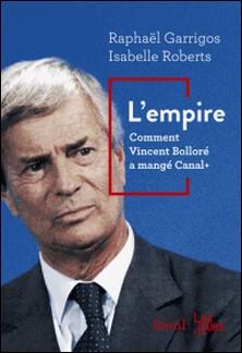 L'empire - Comment Vincent Bolloré a mangé Canal+-Raphaël Garrigos , Isabelle Roberts