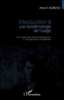 Introduction a une épistémologie de l'usage - D'une philosophie d'activité thérapeutique à une pragmatique philosophique-Arley Moreno