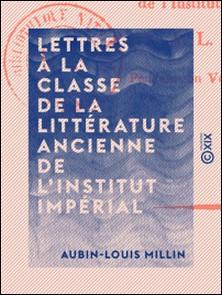 Lettres à la classe de la littérature ancienne de l'Institut impérial-Aubin-Louis Millin