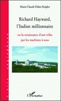 Richard Hayward, l'Indien millionnaire - Ou la renaissance d'une tribu par les machines à sous-Marie-Claude Feltes-Strigler