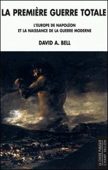 La première guerre totale - L'Europe de Napoléon et la naissance de la guerre moderne-David A. Bell