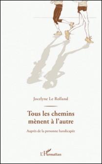 Tous les chemins mènent à l'autre - Auprès de la personne handicapée-Jocelyne Le Rolland