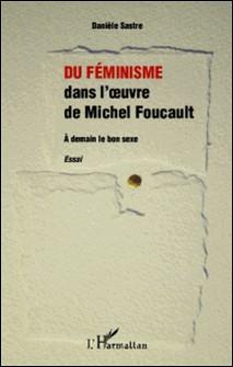 Du féminisme dans l'oeuvre de Michel Foucault - A demain le bon sexe-Danièle Sastre