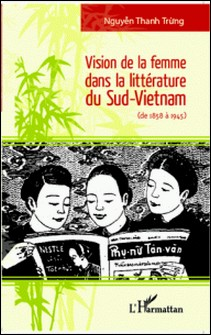 Vision de la femme dans la littérature du sud-Vietnam - De 1858 à 1945-Thanh Trung nguyen