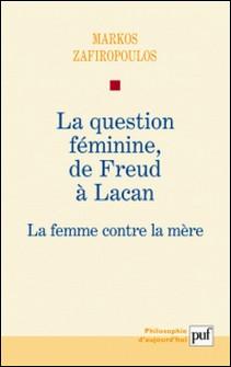 La question féminine, de Freud à Lacan - La femme contre la mère-Markos Zafiropoulos