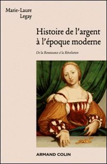 Histoire de l'argent à l'époque moderne - De la Renaissance à la Révolution-Marie-Laure Legay