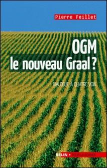 OGM, le nouveau Graal ?. Un dialogue à quatre voix - Un dialogue à quatre voix-Pierre Feillet , Editions Belin