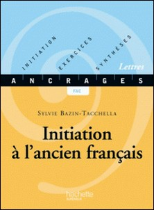 Initiation à l'ancien français - Edition 2001 - Initiation-Exercices-Synthèses-Sylvie Bazin-Tacchella