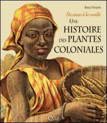 Une histoire des plantes coloniales - Du cacao à la vanille-Serge Volper