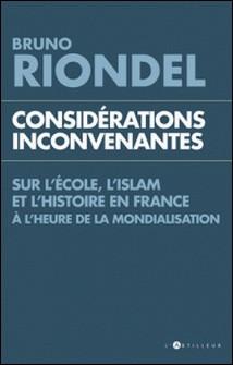 Considérations inconvenantes - Sur l'Ecole, l'Islam et l'Histoire en France à l'heure de la mondialisation-Bruno Riondel