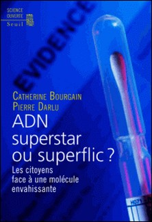 ADN superstar ou superflic ? - Les citoyens face à une molécule envahissante-Catherine Bourgain , Pierre Darlu