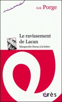 Le ravissement de Lacan - Marguerite Duras à la lettre-Erik Porge
