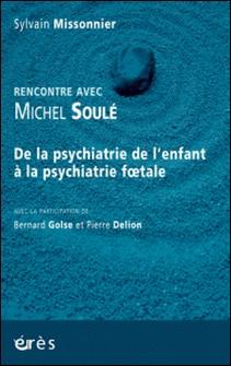 Rencontre avec Michel Soulé - De la psychiatrie de l'enfant à la psychiatrie foetale-Sylvain Missonnier