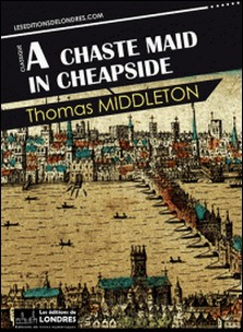 A chaste maid in Cheapside-Thomas Middleton