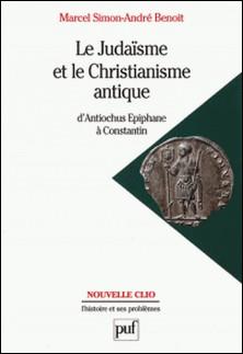 LE JUDAISME ET LE CHRISTIANISME ANTIQUE. d'Antiochus Epiphane à Constantin-André Benoît , Marcel Simon