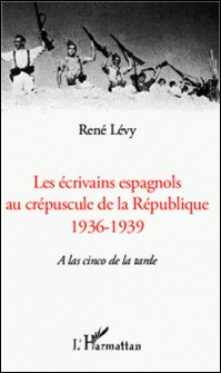 Les écrivains espagnols au créspuscule de la République (1936-1939) - A las cinco de la tarde-René Lévy