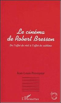 Le cinéma de Robert Bresson. De l'effet de réel à l'effet de sublime-Jean-Louis Provoyeur
