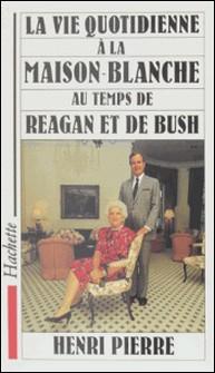 La vie quotidienne à la Maison Blanche au temps de Reagan et de Bush-Henri Pierre