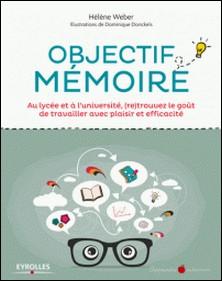 Objectif mémoire - Au lycée et à l'université, (re)trouvez le goût de travailler avec plaisir et efficacité-Hélène Weber