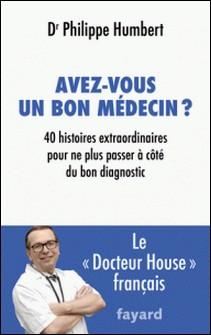 Avez-vous un bon médecin ? - 40 histoires extraordinaires pour ne plus passer à côté du bon diagnostic-Philippe Humbert