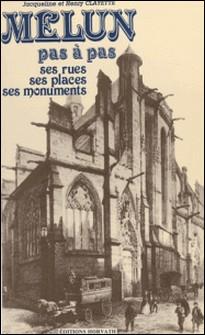 Melun pas à pas : ses rues, ses places, ses monuments-Henry Clayette , Jacqueline Clayette