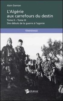 L'Algérie aux carrefours du destin - Tome 2 et Tome 3, Des débuts de la guerre à l'agonie-Alain Damian