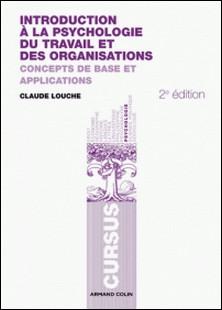Introduction à la psychologie du travail et des organisations - Concepts de base et applications-Claude Louche
