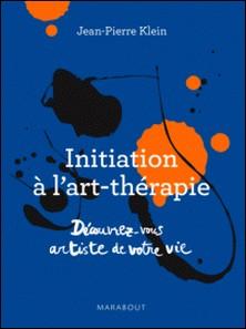 Initiation à l'art thérapie - Découvrez-vous artiste de votre vie-Jean-Pierre Klein