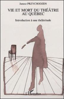 Vie et mort du théâtre au Québec - Introduction à une théâtritude-Janusz Przychodzen