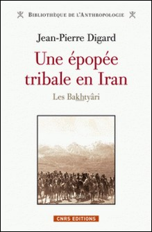 Une épopée tribale en Iran, des origines à la République islamique - Les Bakhtyâri-Jean-Pierre Digard