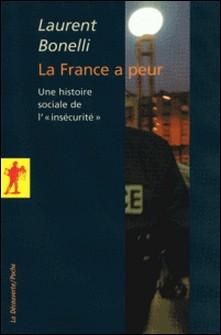 """La France a peur - Une histoire sociale de """"l'insécurité"""" - Laurent Bonelli"""