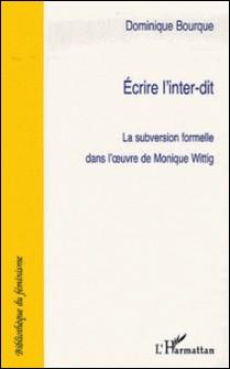 Ecrire à l'inter-dit - La subversion formelle dans l'oeuvre de Monique Wittig-Dominique Bourque