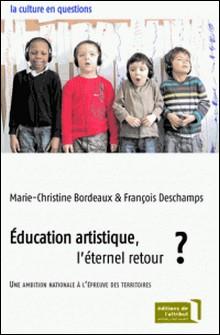 Education artistique, l'éternel retour ? - Une ambition nationale à l'épreuve des territoires-Marie-Christine Bordeaux , François Deschamps