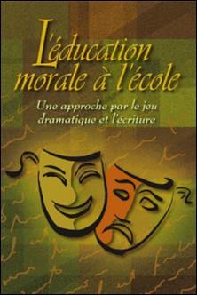 L'éducation morale à l'école. Une approche par le jeu dramatique et l'écriture-Nancy Bouchard