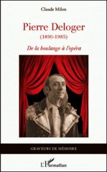 Pierre Deloger (1890-1985) - De la boulange à l'opéra-Claude Milon