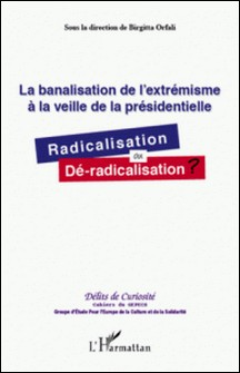 La banalisation de l'extrémisme à la veille de la présidentielle - Radicalisation ou dé-radicalisation ?-Birgitta Orfali