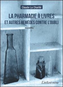 La pharmacie à livres et autres remèdes contre l'oubli-Claude La Charité
