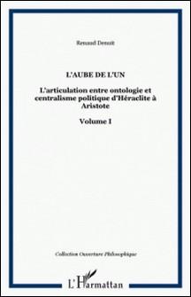 L'articulation entre ontologie et centralisme politique d'Héraclite à Aristote - Volume 1, L'aube de l'un-Renaud Denuit