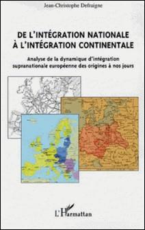 De l'intégration nationale à l'intégration continentale - Analyse de la dynamique d'intégration supranationale européenne des origines à nos jours-Jean-Christophe Defraigne