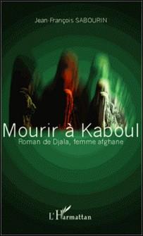 Mourir à Kaboul - Roman de Djala, femme afghane-Jean-François Sabourin