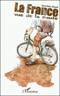 La France vue de la route - Le tour de France à vélo, le long des côtes et des frontières-Jean-Marc Miquet