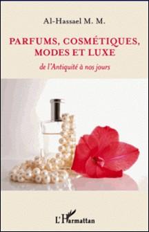 Parfums, cosmétiques, modes et luxe - De l'Antiquité à nos jours-M-M Al-Hassael