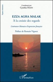 Ezza Agha Malak, à la croisée des regards - Littérature libanaise d'expression française-Cynthia Hahn