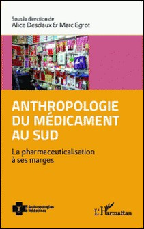 Anthropologie du médicament au Sud - La pharmaceuticalisation à ses marges-Alice Desclaux , Marc Egrot