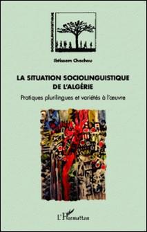 La situation sociolinguistique de l'Algérie - Pratiques plurilingues et variétés à l'oeuvre-Ibtissem Chachou