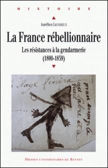 La France rébellionnaire - Les résistances à la gendarmerie (1800-1859)-Aurélien Lignereux